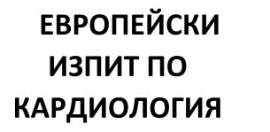 ЕВРОПЕЙСКИ ИЗПИТ ПО КАРДИОЛОГИЯ